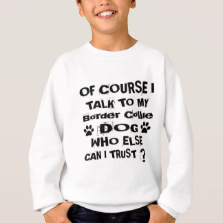 Of Course I Talk To My Border Collie Dog Designs Sweatshirt