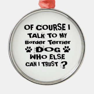 Of Course I Talk To My Border Terrier Dog Designs Metal Ornament