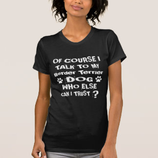 Of Course I Talk To My Border Terrier Dog Designs T-Shirt