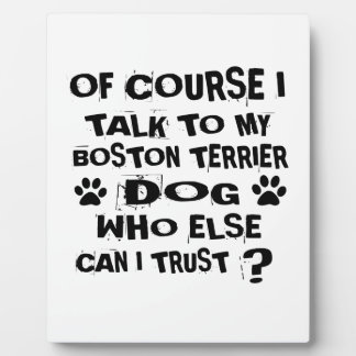 Of Course I Talk To My BOSTON TERRIER Dog Designs Plaque