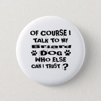 Of Course I Talk To My Briard Dog Designs 2 Inch Round Button