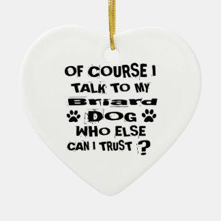 Of Course I Talk To My Briard Dog Designs Ceramic Ornament