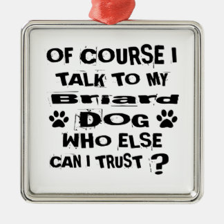 Of Course I Talk To My Briard Dog Designs Metal Ornament