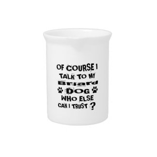 Of Course I Talk To My Briard Dog Designs Pitcher