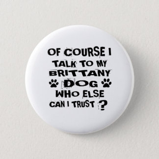 OF COURSE I TALK TO MY BRITTANY DOG DESIGNS 2 INCH ROUND BUTTON