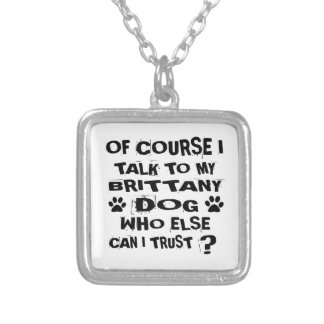 OF COURSE I TALK TO MY BRITTANY DOG DESIGNS SILVER PLATED NECKLACE