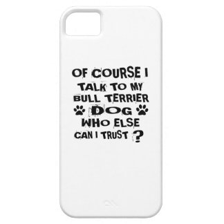 OF COURSE I TALK TO MY BULL TERRIER DOG DESIGNS CASE FOR THE iPhone 5