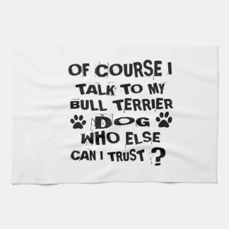 OF COURSE I TALK TO MY BULL TERRIER DOG DESIGNS KITCHEN TOWEL
