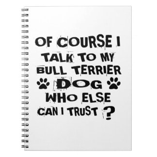 OF COURSE I TALK TO MY BULL TERRIER DOG DESIGNS NOTEBOOK