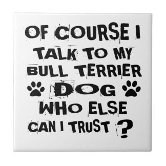 OF COURSE I TALK TO MY BULL TERRIER DOG DESIGNS TILE