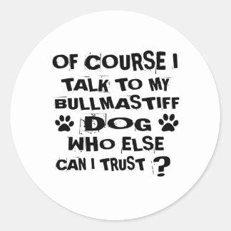 OF COURSE I TALK TO MY BULLMASTIFF DOG DESIGNS CLASSIC ROUND STICKER