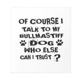 OF COURSE I TALK TO MY BULLMASTIFF DOG DESIGNS NOTEPAD