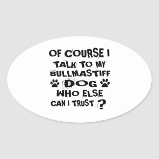 OF COURSE I TALK TO MY BULLMASTIFF DOG DESIGNS OVAL STICKER