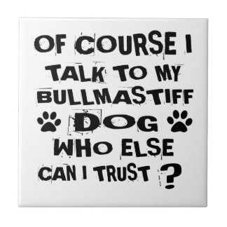 OF COURSE I TALK TO MY BULLMASTIFF DOG DESIGNS TILE