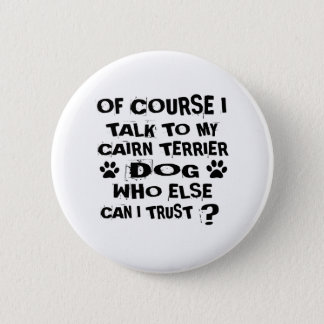 OF COURSE I TALK TO MY CAIRN TERRIER DOG DESIGNS 2 INCH ROUND BUTTON