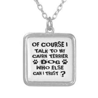 OF COURSE I TALK TO MY CAIRN TERRIER DOG DESIGNS SILVER PLATED NECKLACE