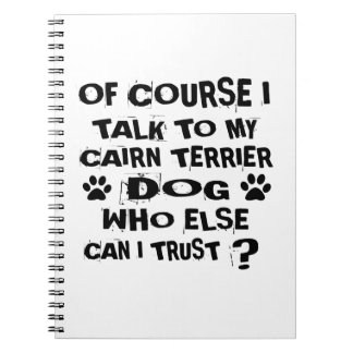 OF COURSE I TALK TO MY CAIRN TERRIER DOG DESIGNS SPIRAL NOTEBOOK