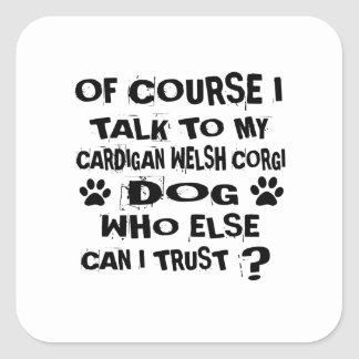 OF COURSE I TALK TO MY CARDIGAN WELSH CORGI DOG DE SQUARE STICKER