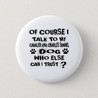 OF COURSE I TALK TO MY CAVALIER KING CHARLES SPANI 2 INCH ROUND BUTTON