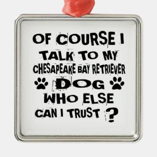 OF COURSE I TALK TO MY CHESAPEAKE BAY RETRIEVER DO METAL ORNAMENT