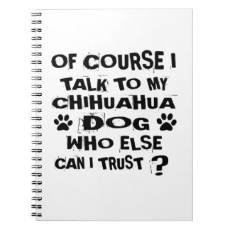 OF COURSE I TALK TO MY CHIHUAHUA DOG DESIGNS NOTEBOOKS