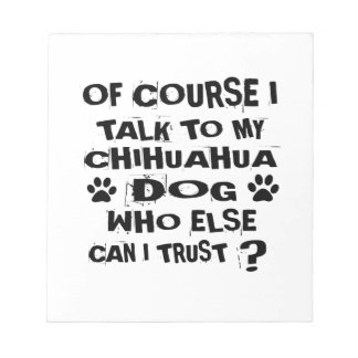 OF COURSE I TALK TO MY CHIHUAHUA DOG DESIGNS NOTEPAD