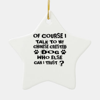 OF COURSE I TALK TO MY CHINESE CRESTED DOG DESIGNS CERAMIC ORNAMENT