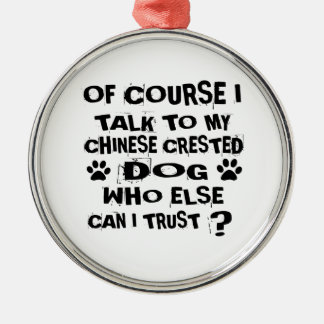 OF COURSE I TALK TO MY CHINESE CRESTED DOG DESIGNS METAL ORNAMENT