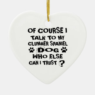 OF COURSE I TALK TO MY CLUMBER SPANIEL DOG DESIGNS CERAMIC ORNAMENT