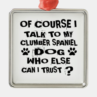 OF COURSE I TALK TO MY CLUMBER SPANIEL DOG DESIGNS METAL ORNAMENT