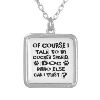 OF COURSE I TALK TO MY COCKER SPANIEL DOG DESIGNS SILVER PLATED NECKLACE