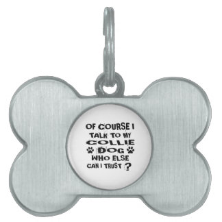 OF COURSE I TALK TO MY COLLIE DOG DESIGNS PET ID TAG