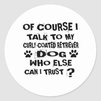 OF COURSE I TALK TO MY CURLY-COATED RETRIEVER DOG CLASSIC ROUND STICKER