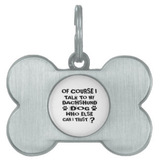 OF COURSE I TALK TO MY DACHSHUND DOG DESIGNS PET ID TAG