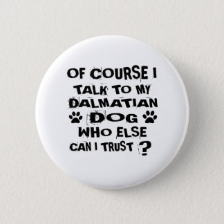 OF COURSE I TALK TO MY DALMATIAN DOG DESIGNS 2 INCH ROUND BUTTON