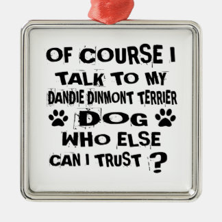 OF COURSE I TALK TO MY DANDIE DINMONT TERRIER DOG METAL ORNAMENT
