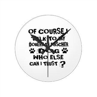 OF COURSE I TALK TO MY DOBERMAN PINSCHER DOG DESIG ROUND CLOCK