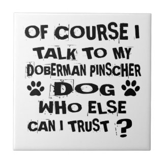 OF COURSE I TALK TO MY DOBERMAN PINSCHER DOG DESIG TILE