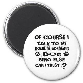 OF COURSE I TALK TO MY DOGUE DE BORDEAUX DOG DESIG MAGNET