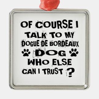 OF COURSE I TALK TO MY DOGUE DE BORDEAUX DOG DESIG METAL ORNAMENT