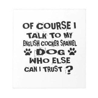 OF COURSE I TALK TO MY ENGLISH COCKER SPANIEL DOG NOTEPAD
