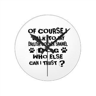 OF COURSE I TALK TO MY ENGLISH COCKER SPANIEL DOG ROUND CLOCK