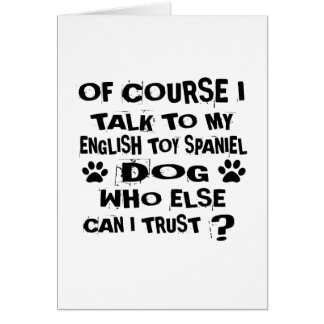 OF COURSE I TALK TO MY ENGLISH TOY SPANIEL DOG DES CARD