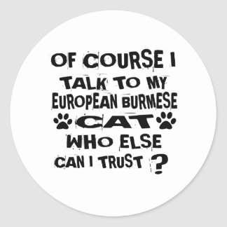 OF COURSE I TALK TO MY EUROPEAN BURMESE CAT DESIGN CLASSIC ROUND STICKER