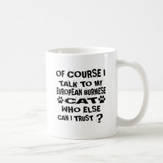 OF COURSE I TALK TO MY EUROPEAN BURMESE CAT DESIGN COFFEE MUG