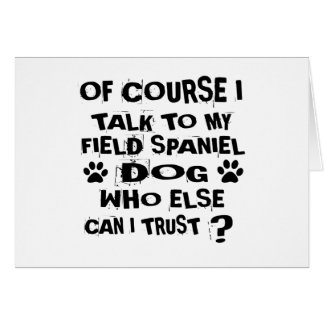 OF COURSE I TALK TO MY FIELD SPANIEL DOG DESIGNS CARD