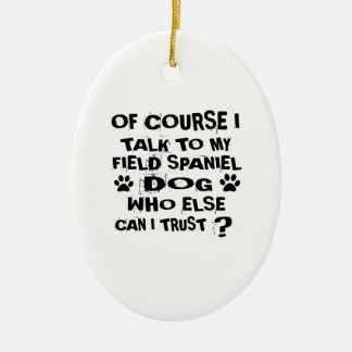 OF COURSE I TALK TO MY FIELD SPANIEL DOG DESIGNS CERAMIC ORNAMENT