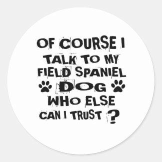 OF COURSE I TALK TO MY FIELD SPANIEL DOG DESIGNS CLASSIC ROUND STICKER