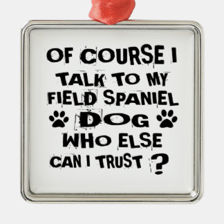 OF COURSE I TALK TO MY FIELD SPANIEL DOG DESIGNS METAL ORNAMENT