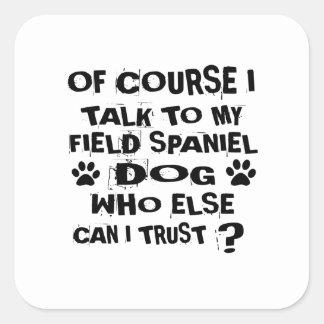 OF COURSE I TALK TO MY FIELD SPANIEL DOG DESIGNS SQUARE STICKER